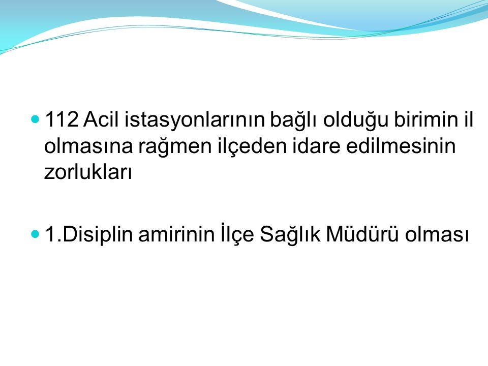  112 Acil istasyonlarının bağlı olduğu birimin il olmasına rağmen ilçeden idare edilmesinin zorlukları  1.Disiplin amirinin İlçe Sağlık Müdürü olması