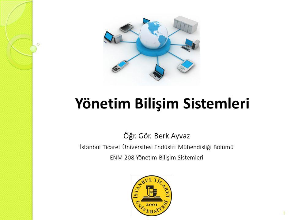 Yönetim Bilişim Sistemleri Öğr. Gör. Berk Ayvaz İstanbul Ticaret Üniversitesi Endüstri Mühendisliği Bölümü ENM 208 Yönetim Bilişim Sistemleri 1