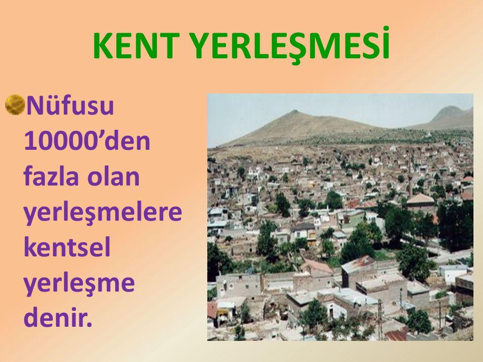 KENT YERLEŞMESİ Nüfusu 10000'den fazla olan yerleşmelere kentsel yerleşme denir.