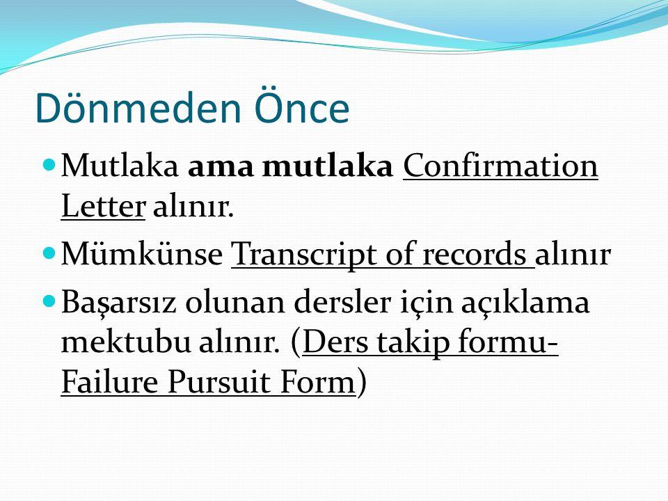 Dönmeden Önce  Mutlaka ama mutlaka Confirmation Letter alınır.  Mümkünse Transcript of records alınır  Başarsız olunan dersler için açıklama mektub