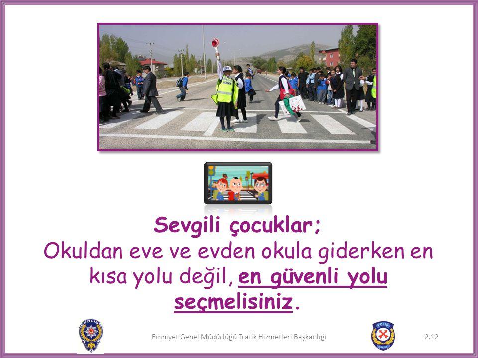 Emniyet Genel Müdürlüğü Trafik Hizmetleri Başkanlığı 2.12 Sevgili çocuklar; Okuldan eve ve evden okula giderken en kısa yolu değil, en güvenli yolu se