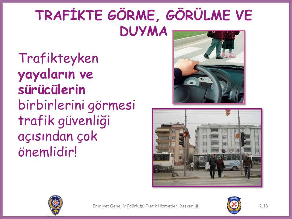 Emniyet Genel Müdürlüğü Trafik Hizmetleri Başkanlığı 2.13 TRAFİKTE GÖRME, GÖRÜLME VE DUYMA Trafikteyken yayaların ve sürücülerin birbirlerini görmesi