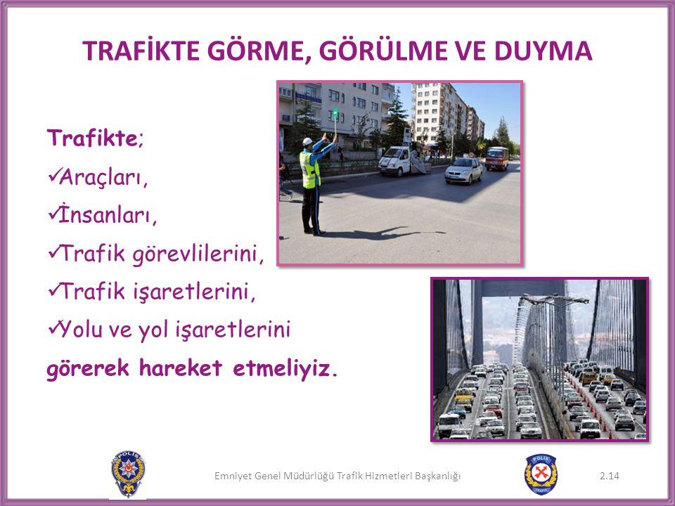 Emniyet Genel Müdürlüğü Trafik Hizmetleri Başkanlığı 2.14 Trafikte;  Araçları,  İnsanları,  Trafik görevlilerini,  Trafik işaretlerini,  Yolu ve