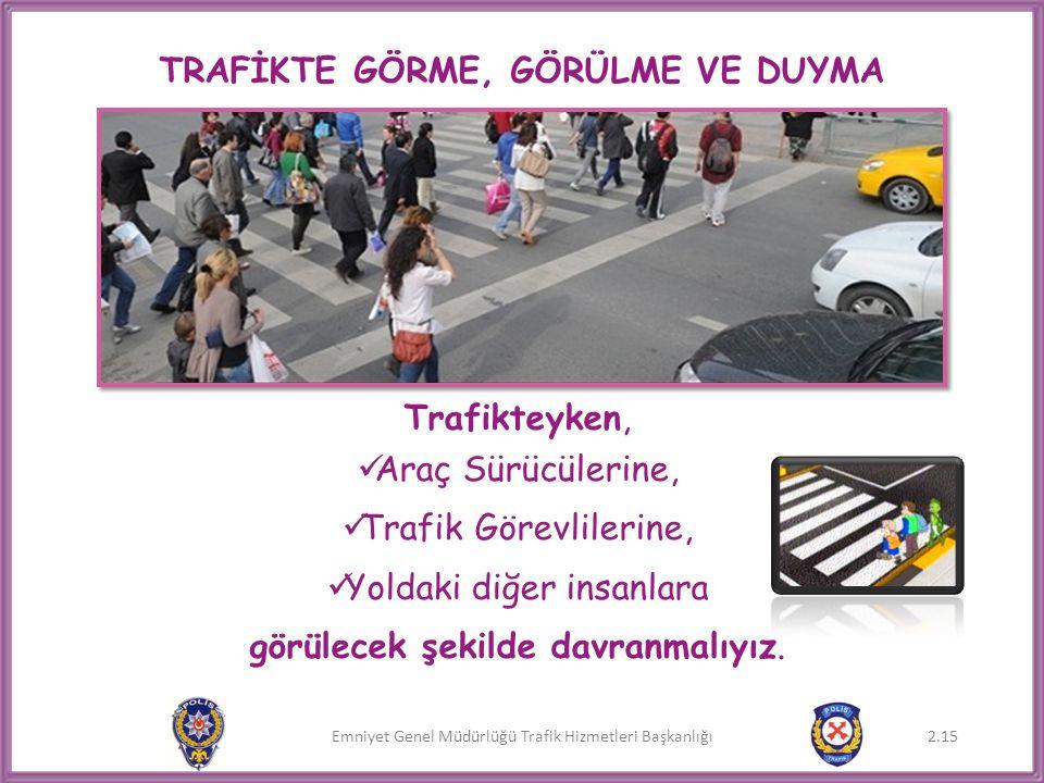 Emniyet Genel Müdürlüğü Trafik Hizmetleri Başkanlığı TRAFİKTE GÖRME, GÖRÜLME VE DUYMA Trafikteyken,  Araç Sürücülerine,  Trafik Görevlilerine,  Yol