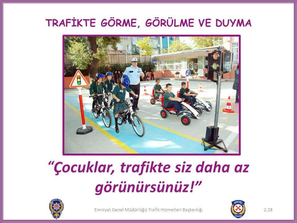 """Emniyet Genel Müdürlüğü Trafik Hizmetleri Başkanlığı TRAFİKTE GÖRME, GÖRÜLME VE DUYMA """" Çocuklar, trafikte siz daha az görünürsünüz!"""" 2.18"""