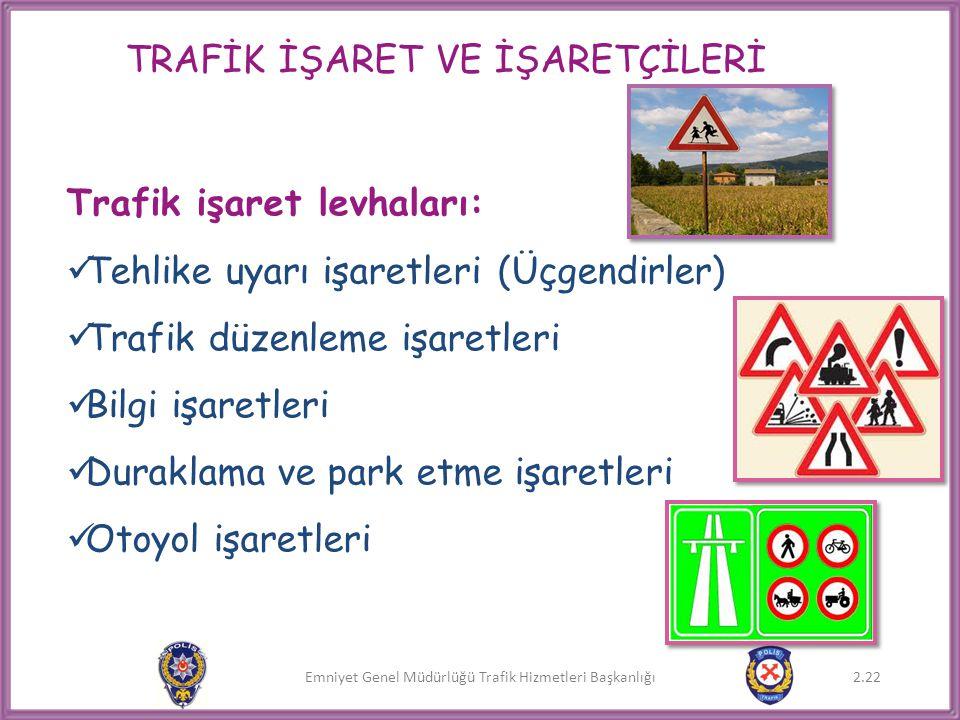 Emniyet Genel Müdürlüğü Trafik Hizmetleri Başkanlığı Trafik işaret levhaları:  Tehlike uyarı işaretleri (Üçgendirler)  Trafik düzenleme işaretleri 