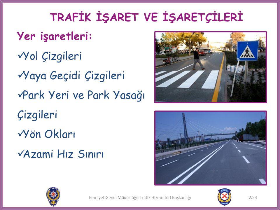 Emniyet Genel Müdürlüğü Trafik Hizmetleri Başkanlığı TRAFİK İŞARET VE İŞARETÇİLERİ Yer işaretleri:  Yol Çizgileri  Yaya Geçidi Çizgileri  Park Yeri