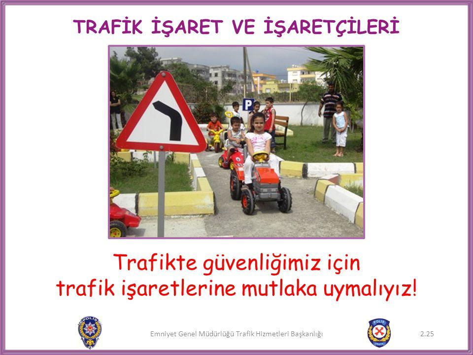 Emniyet Genel Müdürlüğü Trafik Hizmetleri Başkanlığı Trafikte güvenliğimiz için trafik işaretlerine mutlaka uymalıyız! 2.25 TRAFİK İŞARET VE İŞARETÇİL
