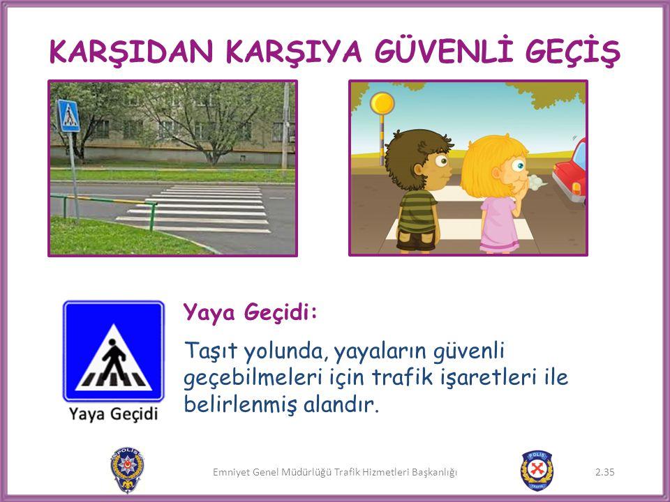 Emniyet Genel Müdürlüğü Trafik Hizmetleri Başkanlığı KARŞIDAN KARŞIYA GÜVENLİ GEÇİŞ Yaya Geçidi: Taşıt yolunda, yayaların güvenli geçebilmeleri için t