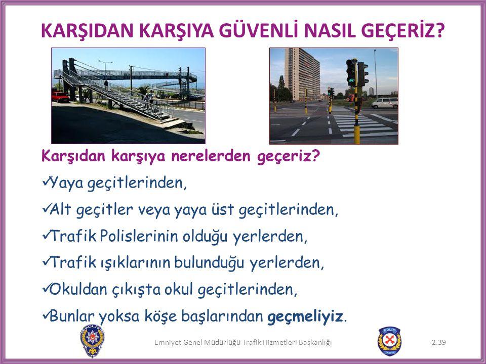 Emniyet Genel Müdürlüğü Trafik Hizmetleri Başkanlığı KARŞIDAN KARŞIYA GÜVENLİ NASIL GEÇERİZ? Karşıdan karşıya nerelerden geçeriz?  Yaya geçitlerinden