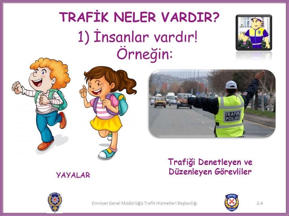 Emniyet Genel Müdürlüğü Trafik Hizmetleri Başkanlığı 2.4 TRAFİK NELER VARDIR? 1) İnsanlar vardır! Örneğin: YAYALAR Trafiği Denetleyen ve Düzenleyen Gö