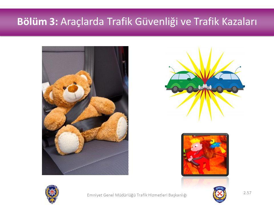 Emniyet Genel Müdürlüğü Trafik Hizmetleri Başkanlığı Bölüm 3: Araçlarda Trafik Güvenliği ve Trafik Kazaları 2.57