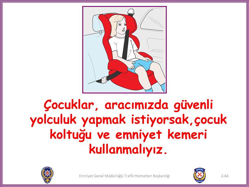 Emniyet Genel Müdürlüğü Trafik Hizmetleri Başkanlığı Çocuklar, aracımızda güvenli yolculuk yapmak istiyorsak,çocuk koltuğu ve emniyet kemeri kullanmal
