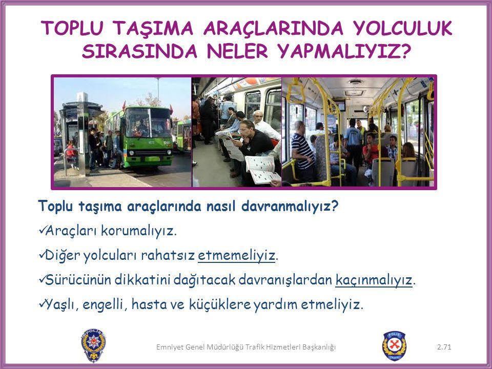 Emniyet Genel Müdürlüğü Trafik Hizmetleri Başkanlığı TOPLU TAŞIMA ARAÇLARINDA YOLCULUK SIRASINDA NELER YAPMALIYIZ? Toplu taşıma araçlarında nasıl davr