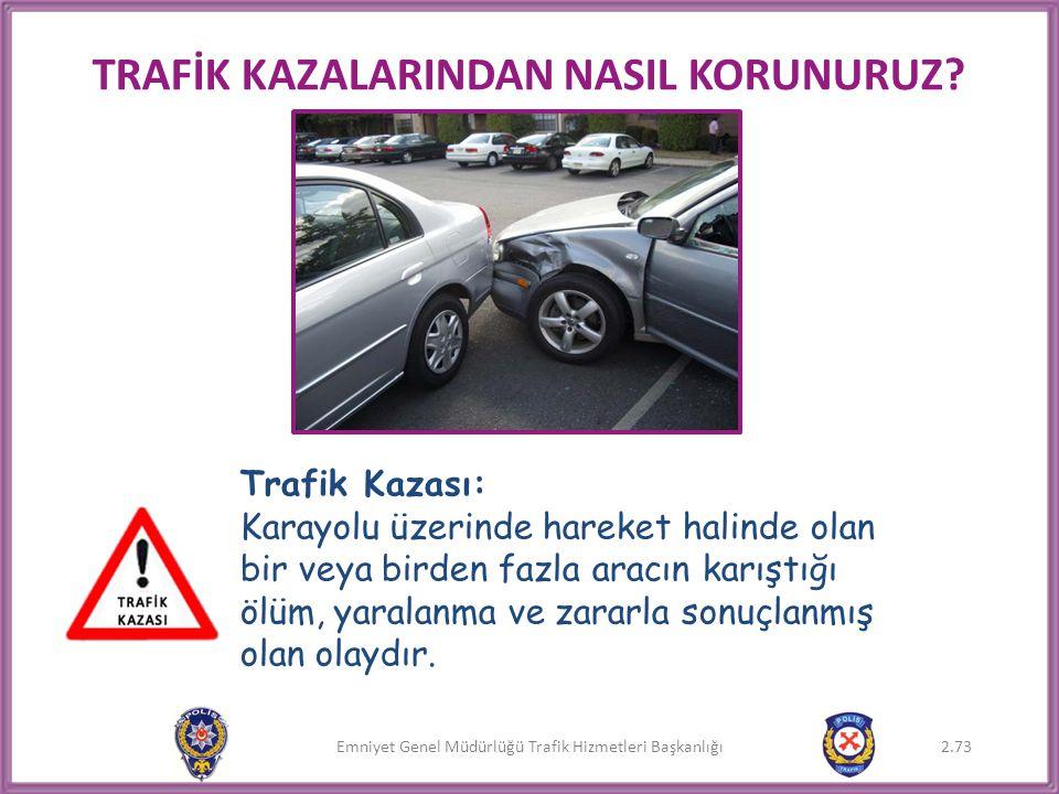 Emniyet Genel Müdürlüğü Trafik Hizmetleri Başkanlığı TRAFİK KAZALARINDAN NASIL KORUNURUZ? Trafik Kazası: Karayolu üzerinde hareket halinde olan bir ve
