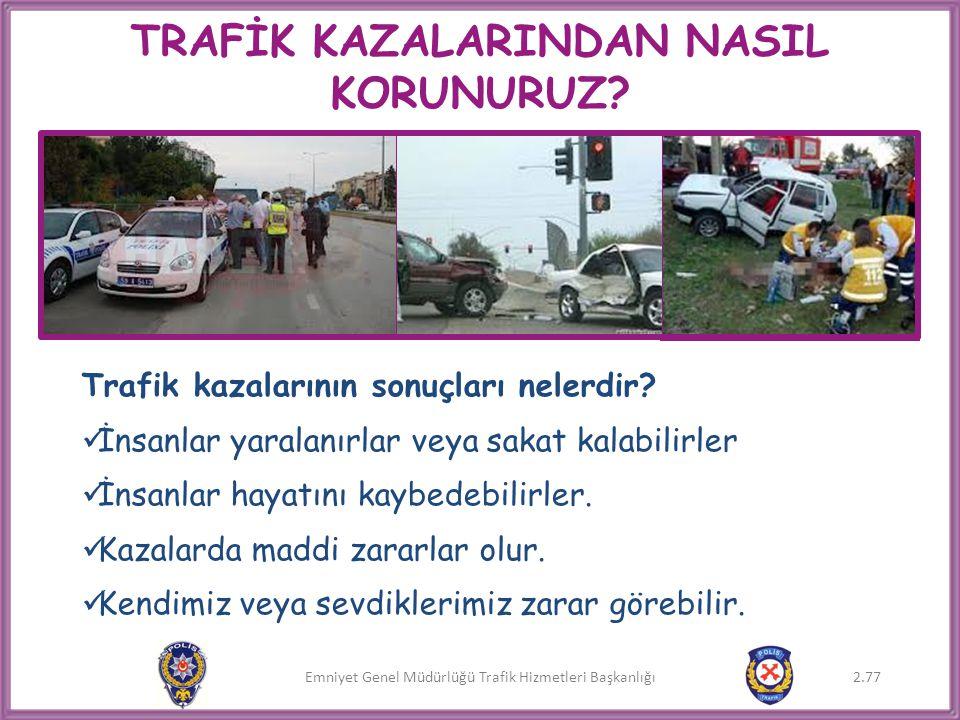 Emniyet Genel Müdürlüğü Trafik Hizmetleri Başkanlığı TRAFİK KAZALARINDAN NASIL KORUNURUZ? Trafik kazalarının sonuçları nelerdir?  İnsanlar yaralanırl