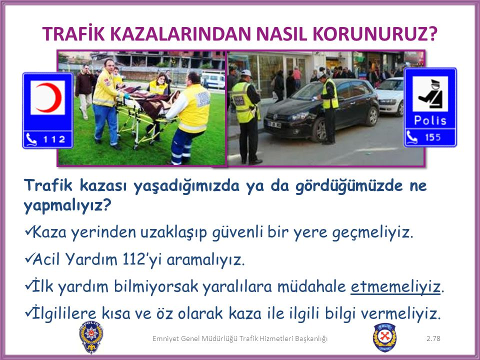 Emniyet Genel Müdürlüğü Trafik Hizmetleri Başkanlığı TRAFİK KAZALARINDAN NASIL KORUNURUZ? Trafik kazası yaşadığımızda ya da gördüğümüzde ne yapmalıyız