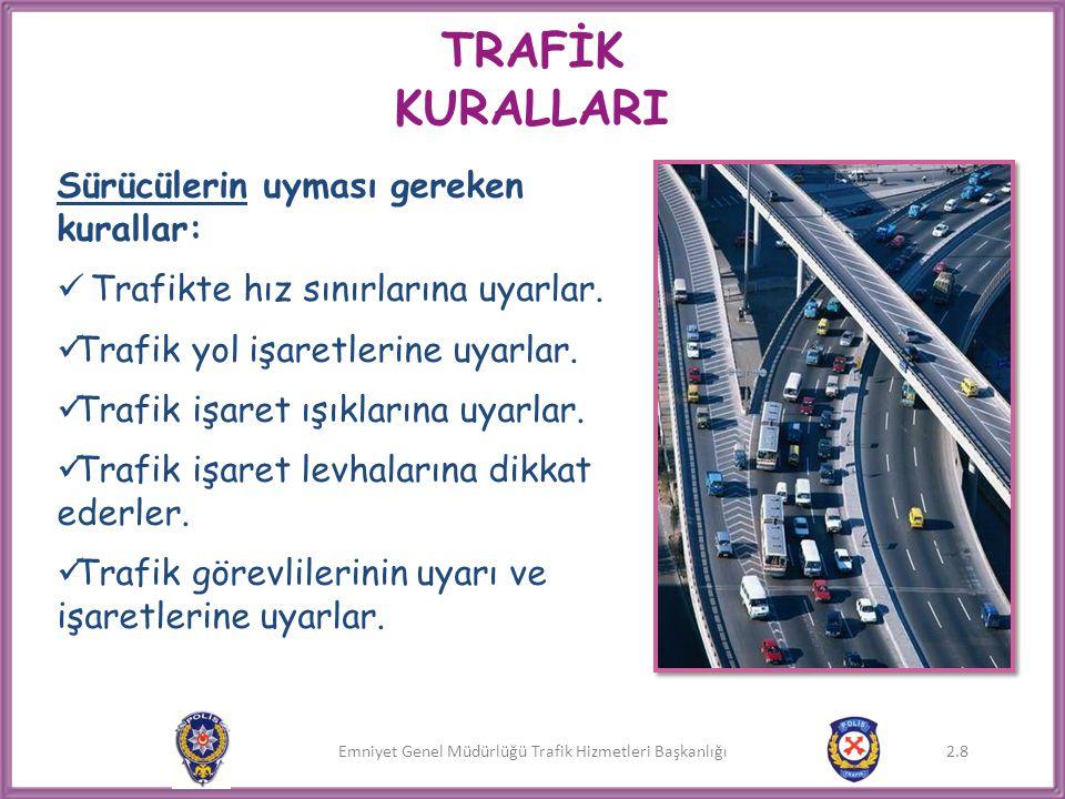 Emniyet Genel Müdürlüğü Trafik Hizmetleri Başkanlığı 2.8 TRAFİK KURALLARI Sürücülerin uyması gereken kurallar:  Trafikte hız sınırlarına uyarlar.  T