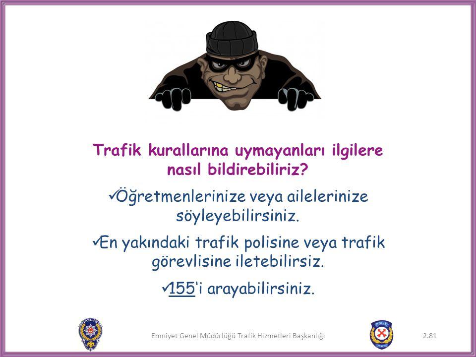Emniyet Genel Müdürlüğü Trafik Hizmetleri Başkanlığı Trafik kurallarına uymayanları ilgilere nasıl bildirebiliriz?  Öğretmenlerinize veya aileleriniz