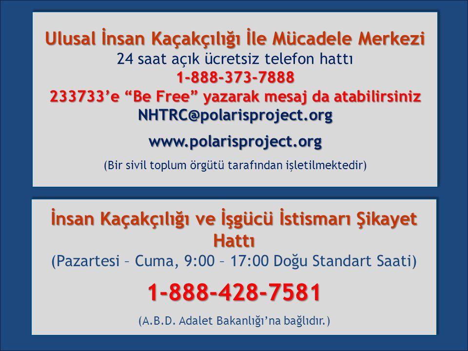 Ulusal İnsan Kaçakçılığı İle Mücadele Merkezi 24 saat açık ücretsiz telefon hattı1-888-373-7888 233733'e Be Free yazarak mesaj da atabilirsiniz NHTRC@polarisproject.orgwww.polarisproject.org (Bir sivil toplum örgütü tarafından işletilmektedir) Ulusal İnsan Kaçakçılığı İle Mücadele Merkezi 24 saat açık ücretsiz telefon hattı1-888-373-7888 233733'e Be Free yazarak mesaj da atabilirsiniz NHTRC@polarisproject.orgwww.polarisproject.org (Bir sivil toplum örgütü tarafından işletilmektedir) İnsan Kaçakçılığı ve İşgücü İstismarı Şikayet Hattı (Pazartesi – Cuma, 9:00 – 17:00 Doğu Standart Saati)1-888-428-7581 (A.B.D.