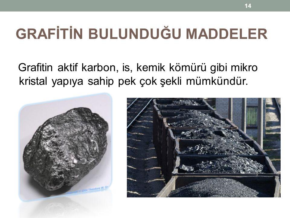 GRAFİTİN BULUNDUĞU MADDELER Grafitin aktif karbon, is, kemik kömürü gibi mikro kristal yapıya sahip pek çok şekli mümkündür. 14