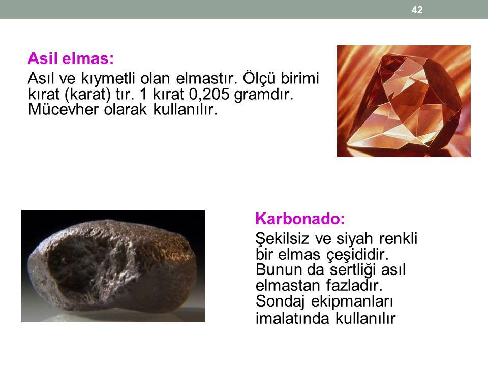 Asil elmas: Asıl ve kıymetli olan elmastır. Ölçü birimi kırat (karat) tır. 1 kırat 0,205 gramdır. Mücevher olarak kullanılır. 42 Karbonado: Şekilsiz v