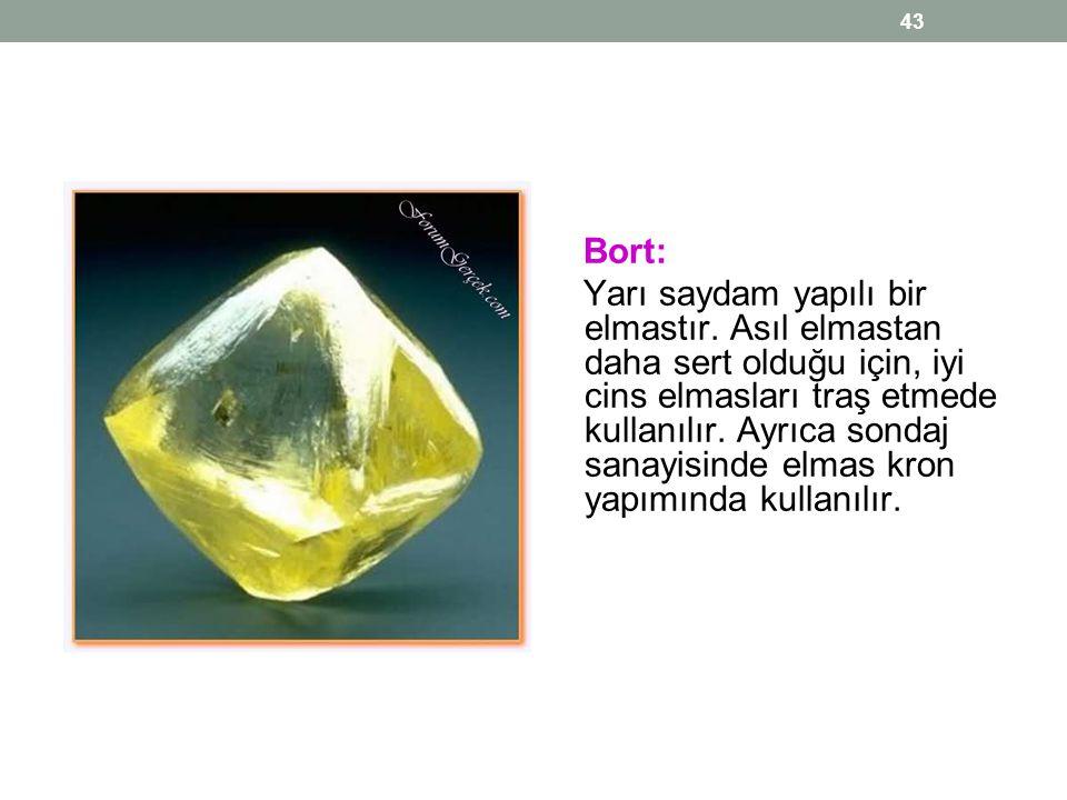 43 Bort: Yarı saydam yapılı bir elmastır. Asıl elmastan daha sert olduğu için, iyi cins elmasları traş etmede kullanılır. Ayrıca sondaj sanayisinde el