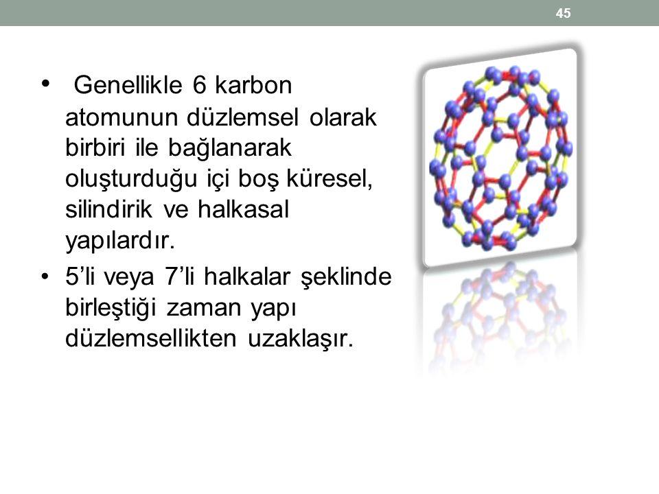 • Genellikle 6 karbon atomunun düzlemsel olarak birbiri ile bağlanarak oluşturduğu içi boş küresel, silindirik ve halkasal yapılardır. •5'li veya 7'li