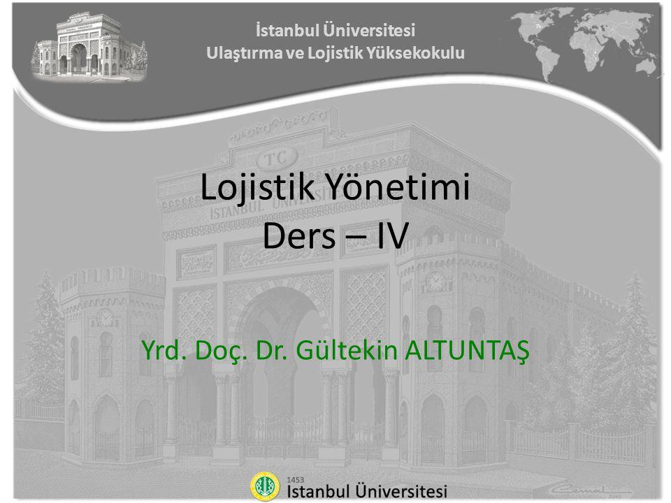 İstanbul Üniversitesi Ulaştırma ve Lojistik Yüksekokulu Lojistik Yönetimi Ders – IV Yrd. Doç. Dr. Gültekin ALTUNTAŞ