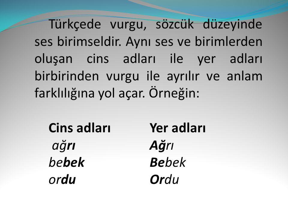 Türkçede vurgu, sözcük düzeyinde ses birimseldir. Aynı ses ve birimlerden oluşan cins adları ile yer adları birbirinden vurgu ile ayrılır ve anlam far