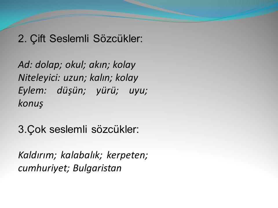 2. Çift Seslemli Sözcükler: Ad: dolap; okul; akın; kolay Niteleyici: uzun; kalın; kolay Eylem: düşün; yürü; uyu; konuş 3.Çok seslemli sözcükler: Kaldı