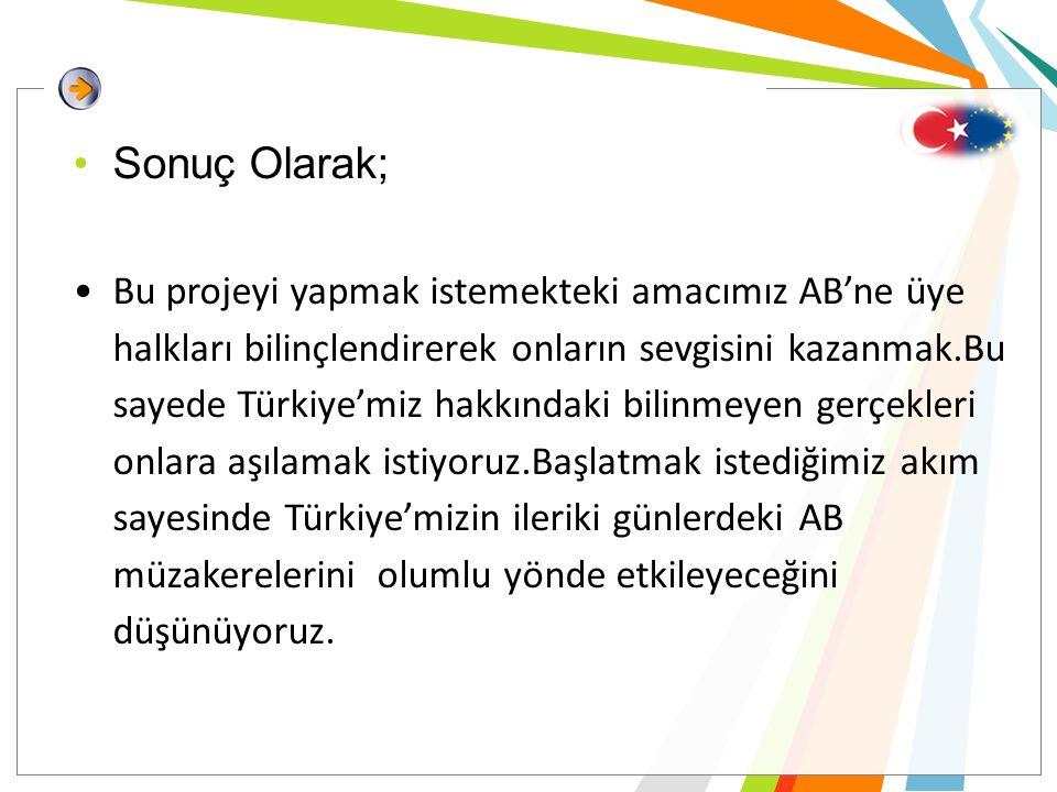 •Sonuç Olarak; •Bu projeyi yapmak istemekteki amacımız AB'ne üye halkları bilinçlendirerek onların sevgisini kazanmak.Bu sayede Türkiye'miz hakkındaki bilinmeyen gerçekleri onlara aşılamak istiyoruz.Başlatmak istediğimiz akım sayesinde Türkiye'mizin ileriki günlerdeki AB müzakerelerini olumlu yönde etkileyeceğini düşünüyoruz.