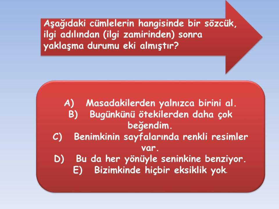 Aşağıdaki cümlelerin hangisinde bir sözcük, ilgi adılından (ilgi zamirinden) sonra yaklaşma durumu eki almıştır? A) Masadakilerden yalnızca birini al.