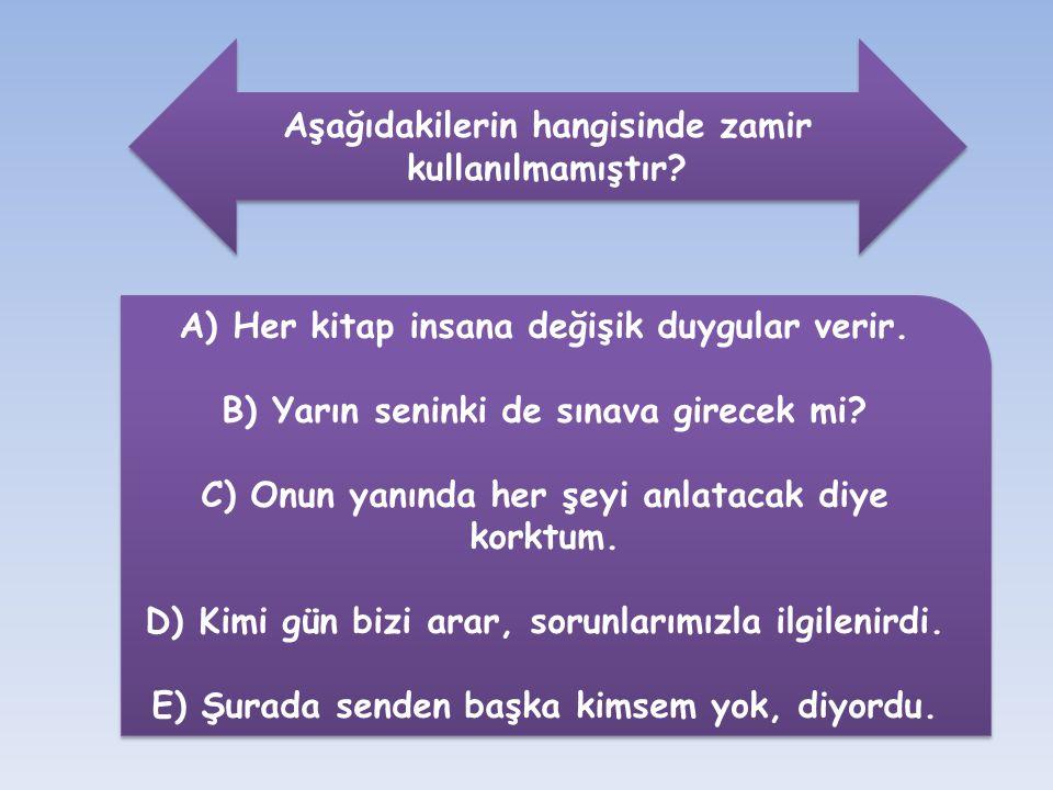Aşağıdakilerin hangisinde zamir kullanılmamıştır? A) Her kitap insana değişik duygular verir. B) Yarın seninki de sınava girecek mi? C) Onun yanında h