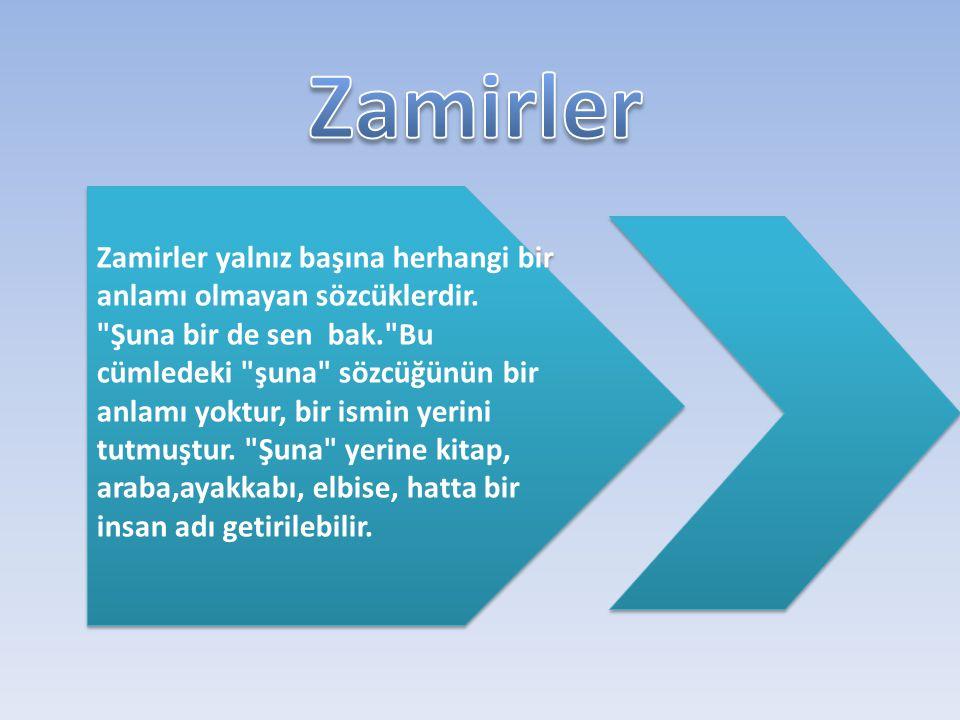 Zamirler, isim olmadıkları halde isim gibi kullanılan, cümlede ismin yerini tutan sözcüklerdir.