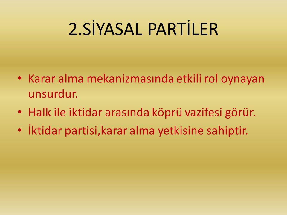 2.SİYASAL PARTİLER • Karar alma mekanizmasında etkili rol oynayan unsurdur. • Halk ile iktidar arasında köprü vazifesi görür. • İktidar partisi,karar