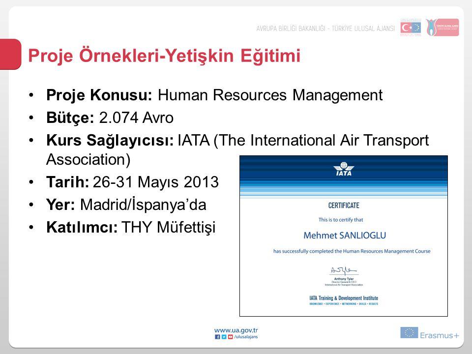Proje Örnekleri-Yetişkin Eğitimi •Proje Konusu: Human Resources Management •Bütçe: 2.074 Avro •Kurs Sağlayıcısı: IATA (The International Air Transport