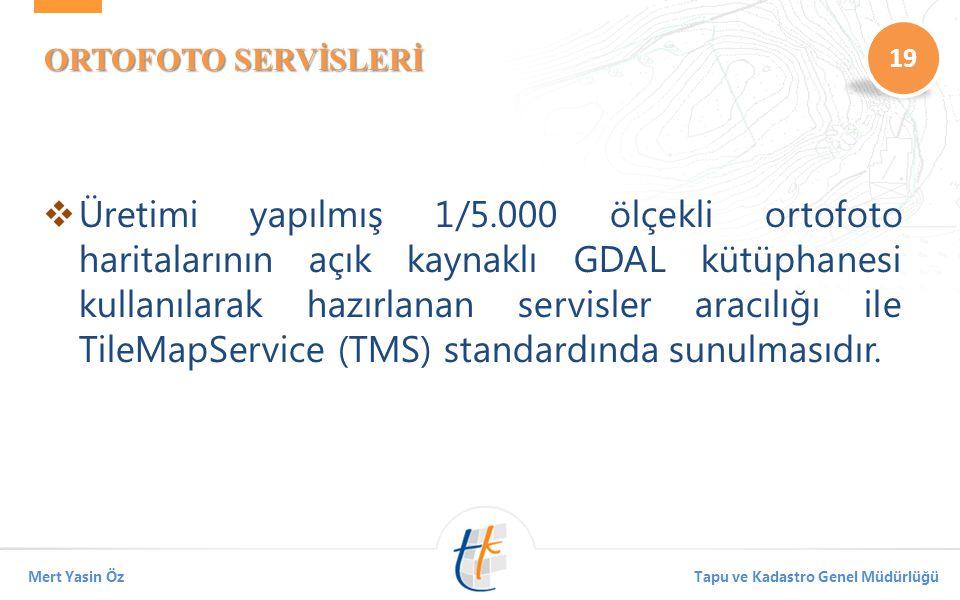 19 Mert Yasin ÖzTapu ve Kadastro Genel Müdürlüğü ORTOFOTO SERVİSLERİ  Üretimi yapılmış 1/5.000 ölçekli ortofoto haritalarının açık kaynaklı GDAL kütüphanesi kullanılarak hazırlanan servisler aracılığı ile TileMapService (TMS) standardında sunulmasıdır.