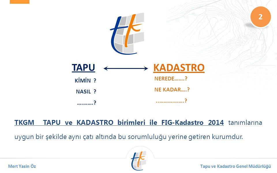 2 Mert Yasin ÖzTapu ve Kadastro Genel Müdürlüğü TKGM TAPU ve KADASTRO birimleri ile FIG-Kadastro 2014 tanımlarına uygun bir şekilde aynı çatı altında bu sorumluluğu yerine getiren kurumdur.