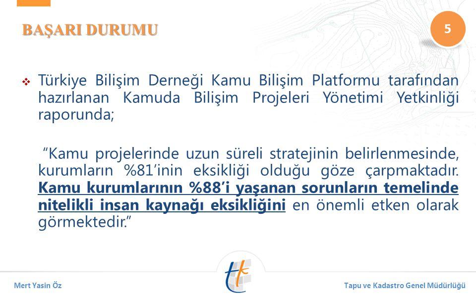5 Mert Yasin ÖzTapu ve Kadastro Genel Müdürlüğü BAŞARI DURUMU  Türkiye Bilişim Derneği Kamu Bilişim Platformu tarafından hazırlanan Kamuda Bilişim Projeleri Yönetimi Yetkinliği raporunda; Kamu projelerinde uzun süreli stratejinin belirlenmesinde, kurumların %81'inin eksikliği olduğu göze çarpmaktadır.