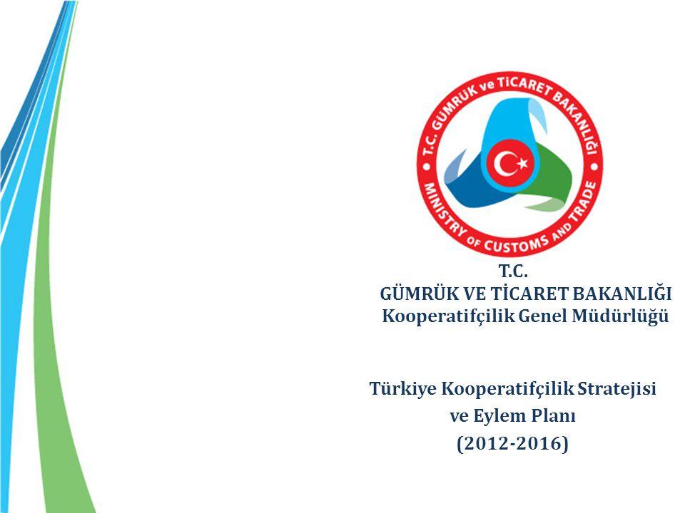 T.C. GÜMRÜK VE TİCARET BAKANLIĞI Kooperatifçilik Genel Müdürlüğü Türkiye Kooperatifçilik Stratejisi ve Eylem Planı (2012-2016)