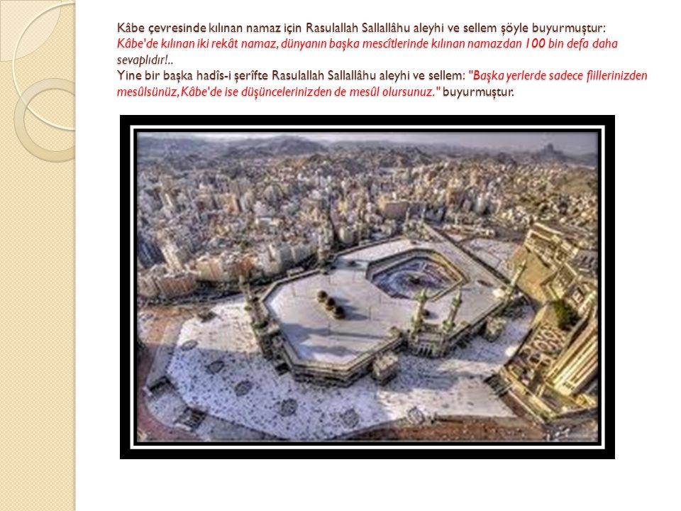 Kâbe çevresinde kılınan namaz için Rasulallah Sallallâhu aleyhi ve sellem şöyle buyurmuştur: Kâbe'de kılınan iki rekât namaz, dünyanın başka mescîtler