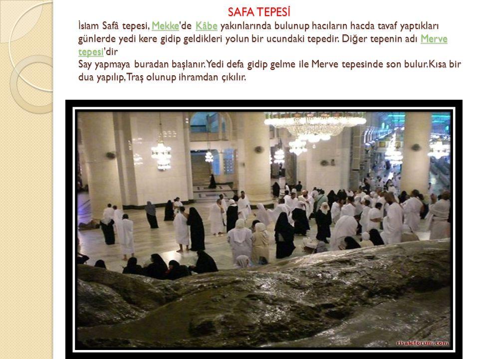 SAFA TEPES İ İ sl am Safâ tepesi, Mekke'de Kâbe yakınlarında bulunup hacıların hacda tavaf yaptıkları günlerde yedi kere gidip geldikleri yolun bir uc
