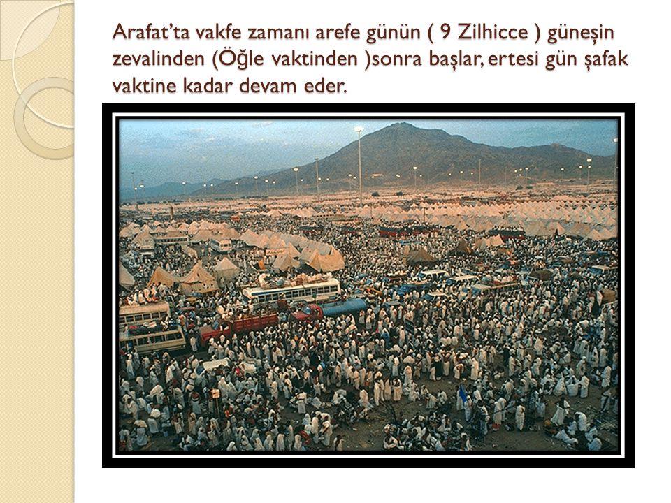 Arafat'ta vakfe zamanı arefe günün ( 9 Zilhicce ) güneşin zevalinden (Ö ğ le vaktinden )sonra başlar, ertesi gün şafak vaktine kadar devam eder.