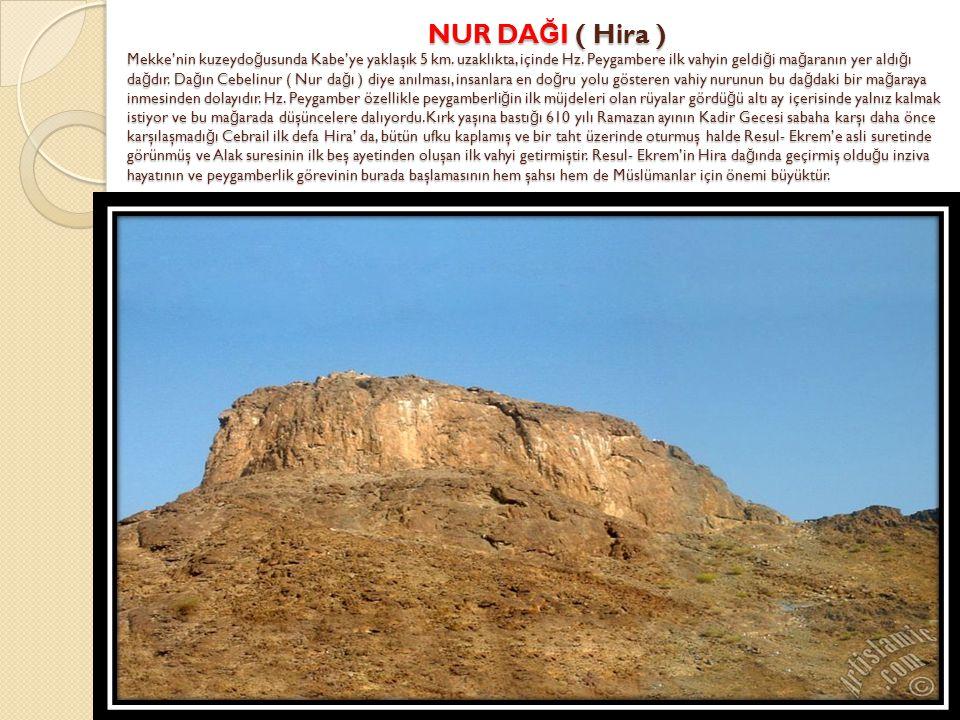NUR DA Ğ I ( Hira ) Mekke'nin kuzeydo ğ usunda Kabe'ye yaklaşık 5 km. uzaklıkta, içinde Hz. Peygambere ilk vahyin geldi ğ i ma ğ aranın yer aldı ğ ı d