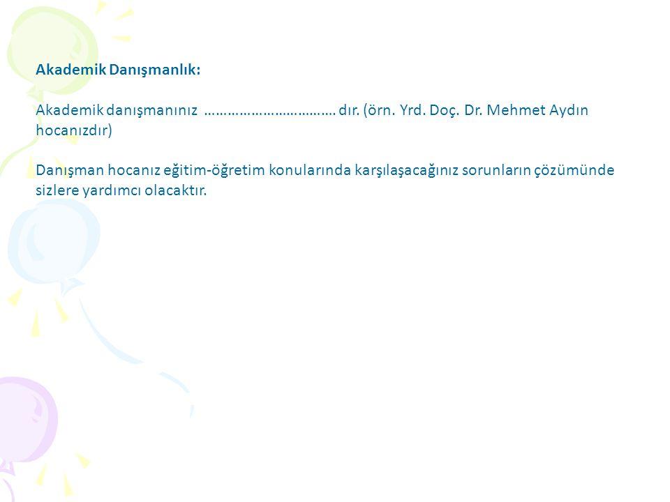 Akademik Danışmanlık: Akademik danışmanınız ……………………………. dır. (örn. Yrd. Doç. Dr. Mehmet Aydın hocanızdır) Danışman hocanız eğitim-öğretim konularında