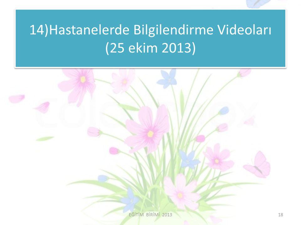 14)Hastanelerde Bilgilendirme Videoları (25 ekim 2013) 18EĞİTİM BİRİMİ 2013