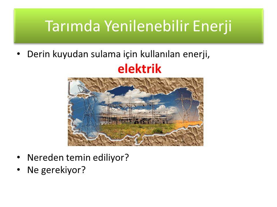 Tarımda Yenilenebilir Enerji • Derin kuyudan sulama için kullanılan enerji, elektrik • Nereden temin ediliyor? • Ne gerekiyor?