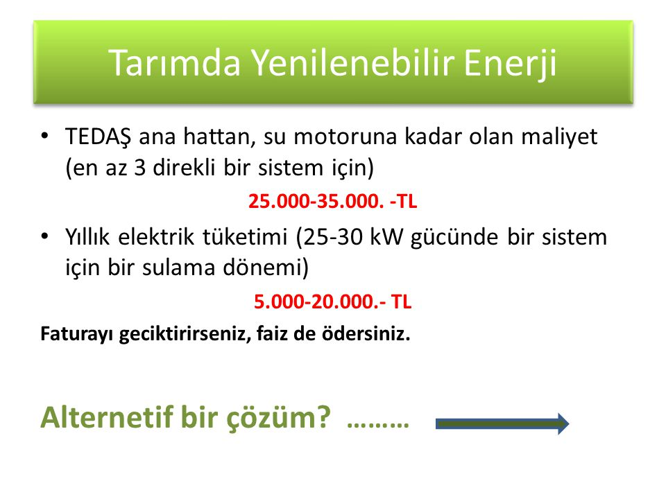 Tarımda Yenilenebilir Enerji • TEDAŞ ana hattan, su motoruna kadar olan maliyet (en az 3 direkli bir sistem için) 25.000-35.000. -TL • Yıllık elektrik