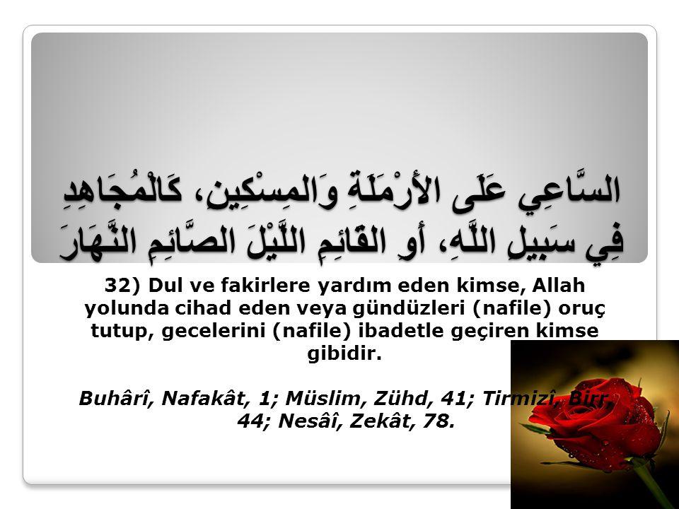 السَّاعِي عَلَى الأَرْمَلَةِ وَالمِسْكِينِ، كَالْمُجَاهِدِ فِي سَبِيلِ اللَّهِ، أَوِ القَائِمِ اللَّيْلَ الصَّائِمِ النَّهَارَ 32) Dul ve fakirlere yardım eden kimse, Allah yolunda cihad eden veya gündüzleri (nafile) oruç tutup, gecelerini (nafile) ibadetle geçiren kimse gibidir.